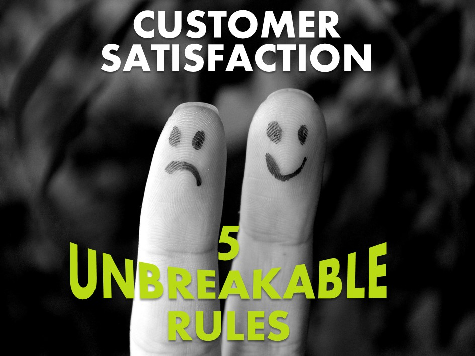 Customer Satisfaction - 5 Unbreakable Rules